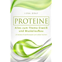 Proteine: Alles zum Thema Eiweiß und Muskelaufbau - 20 leckere Eiweißrezepte zum selber kochen