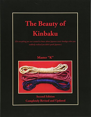 The Beauty of Kinbaku: (Or everything you ever wanted to know about Japanese erotic bondage when you suddenly realized you didn't speak Japanese.) Second Edition - Completely Revised and Updated por Master