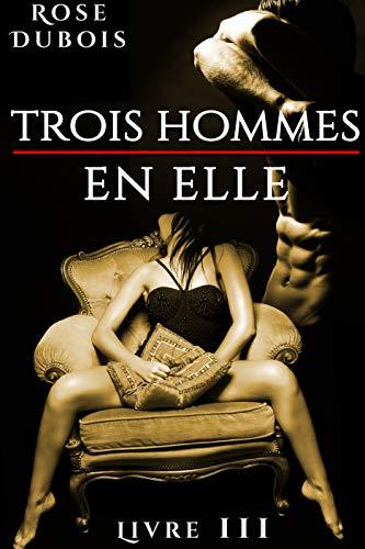 Trois Hommes En Elle (Livre 3): (Érotique, Interdit, Fantasmes) par Rose Dubois