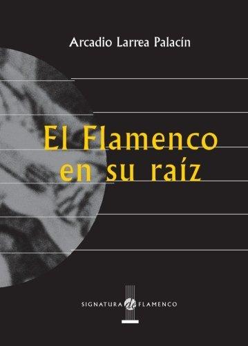 El Flamenco En Su Raíz (Signatura de Flamenco) de Arcadio Larrea Palacín (2004) Tapa blanda