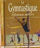 La gymnastique rythmique sportive - La technique, l'entraînement, la compétition