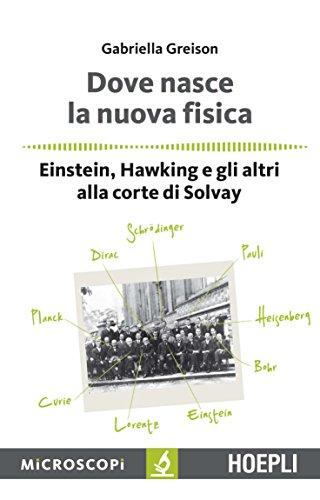 Dove nasce la nuova fisica. Einstein, Hawking e gli altri alla corte di Solvay