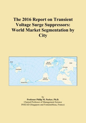 The 2016 Report on Transient Voltage Surge Suppressors: World Market Segmentation by City - Transient Voltage Surge Suppressor