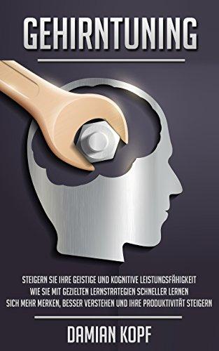 Gehirntuning - Steigern Sie Ihre geistige und kognitive Leistungsfähigkeit. Wie Sie mit gezielten Lernstrategien schneller lernen, sich mehr merken,...