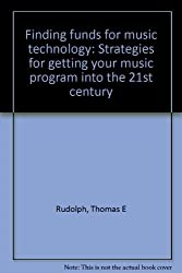 Finding funds for music technology: Strategies for getting your music program into the 21st century by Thomas E Rudolph (1999-08-01)