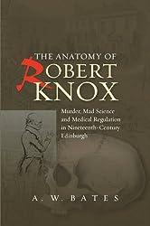 Anatomy of Robert Knox: Murder, Mad Science & Medical Regulation in Nineteenth-Century Edinburgh
