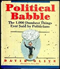Political Babble: The 1,000 Dumbest Things Ever Said by Politicians