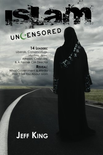 Islam Uncensored: 14 Leaders: Liberals, Conservatives,  Muslims, Jews, Atheists, Christians,  & A Former CIA Director  Reveal: What The Government & Media Won't Tell You About Islam