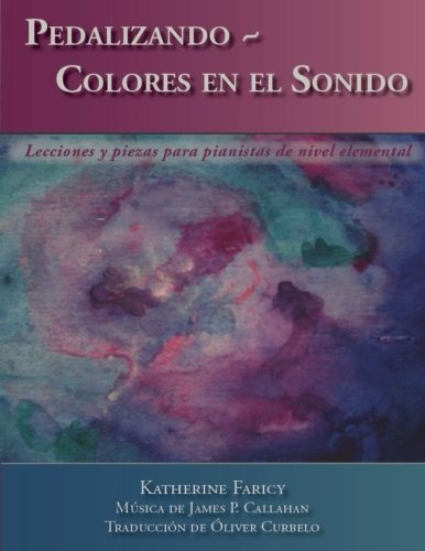 Pedalizando ~ Colores en el Sonido: Lecciones y piezas para pianistas de nivel elemental por Katherine Faricy