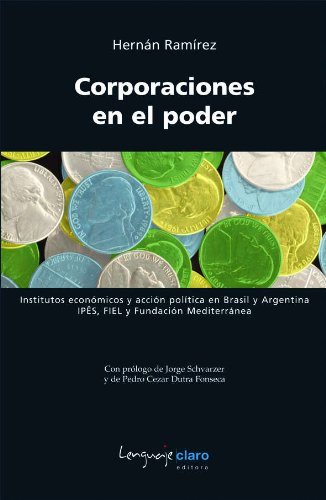 Corporaciones en el poder - Institutos económicos y acción política en Brasil y Argentina: IPÊS, FIEL y Fundación Mediterránea