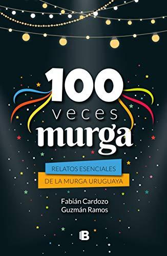 100 veces murga: Relatos escenciales de la murga uruguaya por Fabián Cardozo