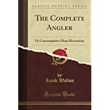 The Complete Angler: Or Contemplative Man's Recreation (Classic Reprint)