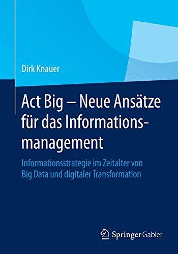 Act Big - Neue Ansätze für das Informationsmanagement: Informationsstrategie im Zeitalter von Big Data und digitaler Transformation