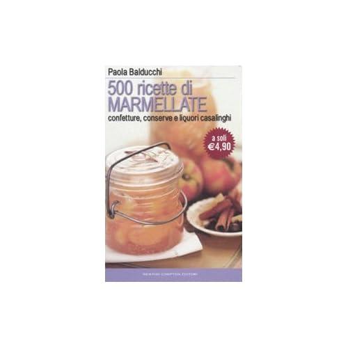 Cinquecento Ricette Di Marmellate. Confetture, Conserve E Liquori Casalinghi