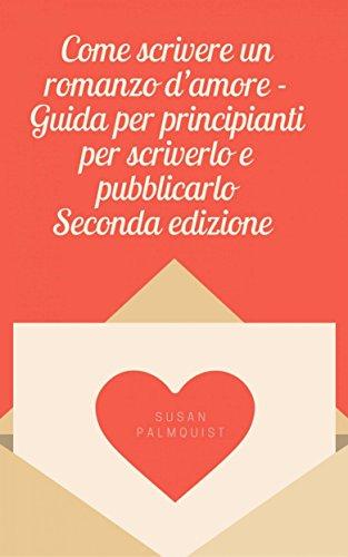 Come scrivere un romanzo d'amore - Guida per principianti per scriverlo e pubblicarlo di Susan Palmquist