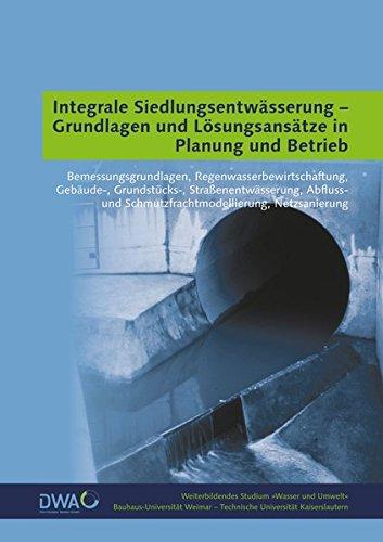 Integrale Siedlungsentwässerung - Grundlagen und Lösungsansätze in Planung und Betrieb: Bemessungsgrundlagen, Regenwasserbewirtschaftung, Gebäude-, ... (Weiterbildendes Studium »Wasser und Umwelt«)