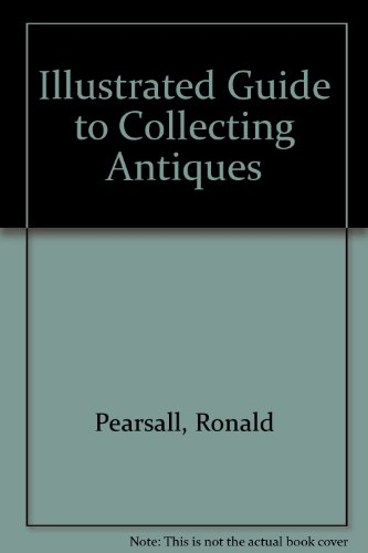 Illustrated Guide to Collecting Antiques por Ronald Pearsall