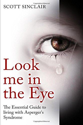Look me In The Eye: A Complete Guide to Living with Asperger's Syndrome (Communication, Relationships, Eye Contact, Disorders, Autism)