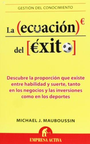 La Ecuacion del Exito: Descubre la Proporcion Que Existe Entre Habilidad y Suerte, Tanto en los Negocios y las Inversiones Como en los Deportes (Gestion del Conocimiento) por Mr Michael J Mauboussin