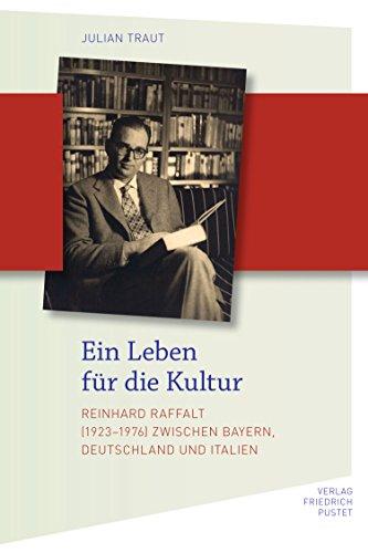 Ein Leben für die Kultur: Reinhard Raffalt (1923-1976) zwischen Bayern, Deutschland und Italien (Biografien)