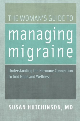 The Woman's Guide to Managing Migraine: Understanding the Hormone Connection to find Hope and Wellness by Hutchinson, Susan (2013) Paperback