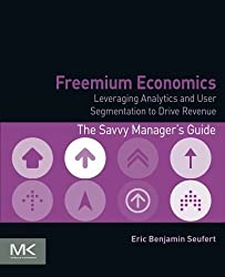 Freemium Economics: Leveraging Analytics and User Segmentation to Drive Revenue (The Savvy Manager's Guides) by Eric Benjamin Seufert (2014-02-10)