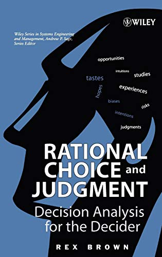 Rational Choice and Judgment: Decision Analysis for the Decider (Wiley Series in Systems Engineering & Management)
