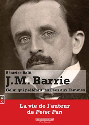 J.M. Barrie : Celui Qui Preferait les Fees aux Femmes (La vie de l'auteur de Peter Pan) par Beatrice Balti