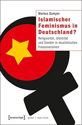 Islamischer Feminismus in Deutschland?: Religiosität, Identität und Gender in muslimischen Frauenvereinen (Globaler lokaler Islam)