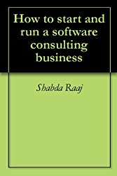 How to start and run a software consulting business (English Edition)