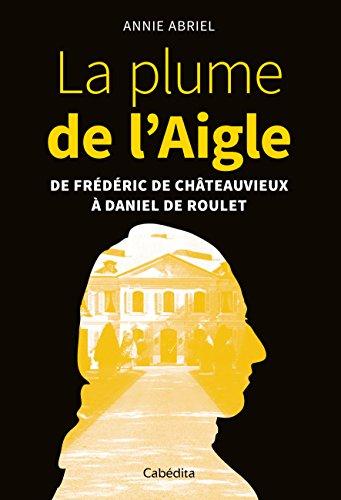 La plume de l'Aigle : De Frédéric de Châteauvieux à Daniel de Roulet