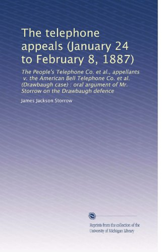 The telephone appeals (January 24 to February 8, 1887): The People's Telephone Co. et al., appellants, v. the American Bell Telephone Co. et al. ... of Mr. Storrow on the Drawbaugh defence American Telephone