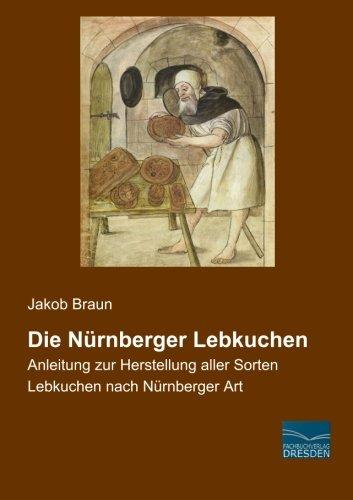 Die Nuernberger Lebkuchen: Anleitung zur Herstellung aller Sorten Lebkuchen nach Nuernberger Art