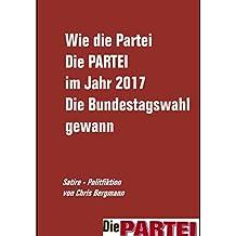 Wie die Partei Die PARTEI die Bundestagswahl 2017 gewann: Satirische Polit-Fiktion