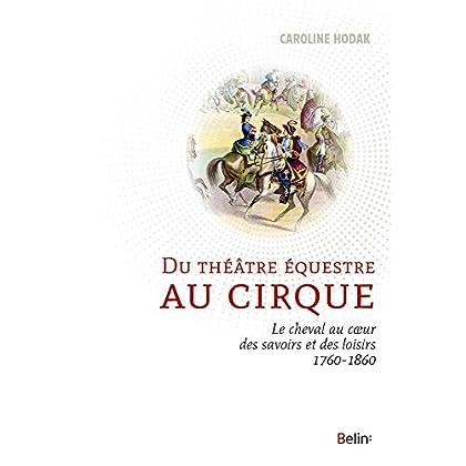 Du théâtre équestre au cirque - Le cheval au coeur des savoirs et des loisirs (1760-1860)