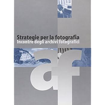Strategie Per La Fotografia. Incontro Degli Archivi Fotografici