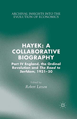Hayek: A Collaborative Biography: Part IV, England, the Ordinal Revolution and the Road to Serfdom, 1931-50 (Archival Insights into the Evolution of Economics)