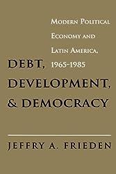 Debt, Development, and Democracy: Modern Political Economy and Latin America, 1965-1985