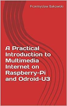 A Practical Introduction to Multimedia Internet on Raspberry-Pi and Odroid-U3 (English Edition) di [Bakowski, Przemyslaw]