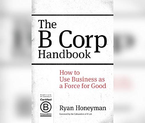 The B Corp Handbook 2nd Edition: How You Can Use Business as a Force for Good