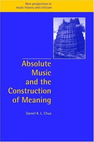 Absolute Music and the Construction of Meaning (New Perspectives in Music History and Criticism)