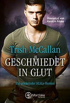 Geschmiedet in Glut (Ein prickelnder SEALs-Roman 4) von [McCallan, Trish]