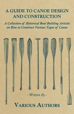 [A Guide to Canoe Design and Construction - A Collection of Historical Boat Building Articles on How to Construct Various Types of Canoe] (By: Various) [published: June, 2011]
