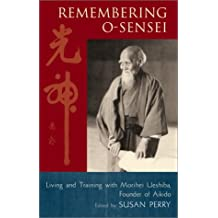 Remembering O-Sensei: Living and Training with Morihei Ueshiba, Founder of Aikido