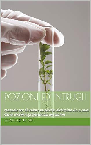 Pozioni ed intrugli: manuale per diventare un piccolo alchimista sia a casa che in maniera professionale nel tuo bar (Italian Edition)