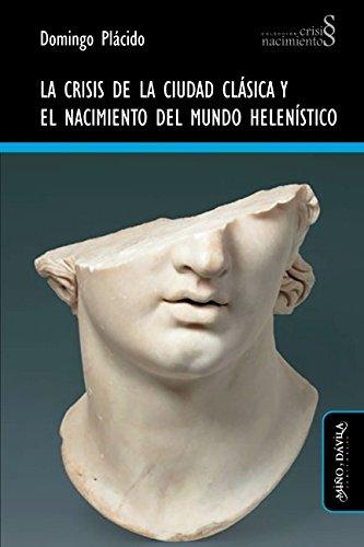Crisis de la ciudad clásica y el nacimiento del mundo helenístico, La (Colección Crisis y Nacimientos) por Domingo Plácido