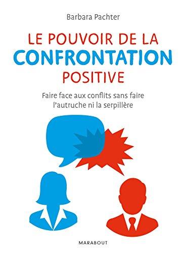 Le pouvoir de la confrontation positive: Faire face aux conflits sans faire l'autruche ni la serpillière