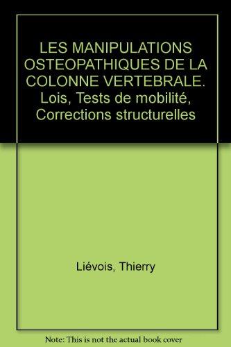 LES MANIPULATIONS OSTEOPATHIQUES DE LA COLONNE VERTEBRALE. Lois, Tests de mobilité, Corrections structurelles par Thierry Liévois