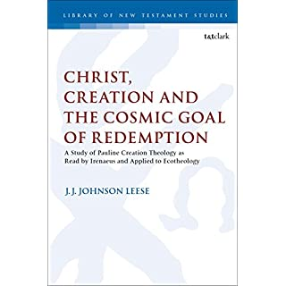 Christ, Creation and the Cosmic Goal of Redemption: A Study of Pauline Creation Theology as Read by Irenaeus and Applied to Ecotheology (The Library of New Testament Studies Book 580)