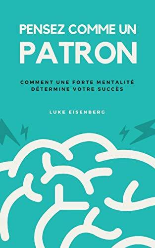 Pensez Comme Un Patron: Comment Une Forte Mentalité Détermine Votre Succès par Luke Eisenberg